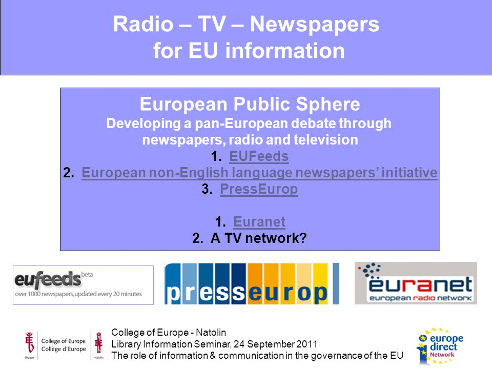 College of Europe - Natolin Library Information Seminar, 24 September 2011 The role of information & communication in the governance of the EU European Public Sphere Developing a pan-European debate through newspapers, radio and television 1.EUFeedsEUFeeds 2.European non-English language newspapers' initiativeEuropean non-English language newspapers' initiative 3.PressEuropPressEurop 1.EuranetEuranet 2.A TV network.
