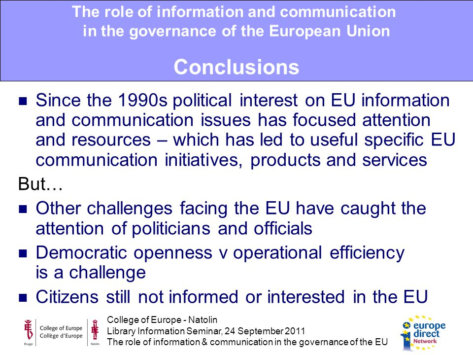 College of Europe - Natolin Library Information Seminar, 24 September 2011 The role of information & communication in the governance of the EU Since the 1990s political interest on EU information and communication issues has focused attention and resources – which has led to useful specific EU communication initiatives, products and services But… Other challenges facing the EU have caught the attention of politicians and officials Democratic openness v operational efficiency is a challenge Citizens still not informed or interested in the EU The role of information and communication in the governance of the European Union Conclusions