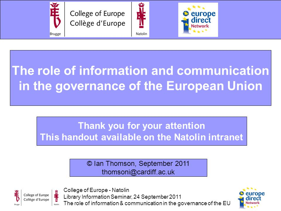 College of Europe - Natolin Library Information Seminar, 24 September 2011 The role of information & communication in the governance of the EU The role of information and communication in the governance of the European Union Thank you for your attention This handout available on the Natolin intranet © Ian Thomson, September 2011 thomsoni@cardiff.ac.uk