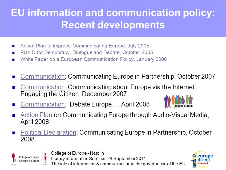 College of Europe - Natolin Library Information Seminar, 24 September 2011 The role of information & communication in the governance of the EU Action Plan to Improve Communicating Europe, July 2005 Plan D for Democracy, Dialogue and Debate, October 2005 White Paper on a European Communication Policy, January 2006 Communication: Communicating Europe in Partnership, October 2007 Communication Communication: Communicating about Europe via the Internet: Engaging the Citizen, December 2007 Communication Communication: Debate Europe…, April 2008 Communication Action Plan on Communicating Europe through Audio-Visual Media, April 2008 Action Plan Political Declaration: Communicating Europe in Partnership, October 2008 Political Declaration EU information and communication policy: Recent developments