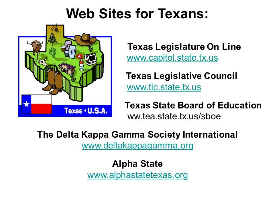 Web Sites for Texans: Texas Legislature On Line www.capitol.state.tx.us Texas Legislative Council www.tlc.state.tx.us Texas State Board of Education ww.tea.state.tx.us/sboe The Delta Kappa Gamma Society International www.deltakappagamma.org Alpha State www.alphastatetexas.org