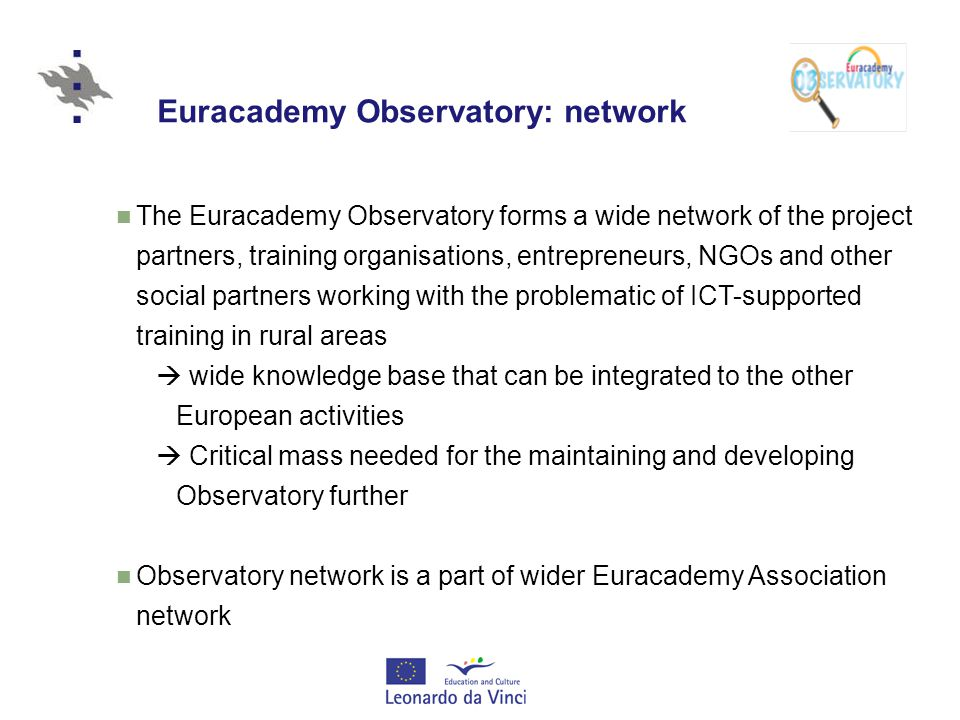 Euracademy Observatory: network The Euracademy Observatory forms a wide network of the project partners, training organisations, entrepreneurs, NGOs and other social partners working with the problematic of ICT-supported training in rural areas  wide knowledge base that can be integrated to the other European activities  Critical mass needed for the maintaining and developing Observatory further Observatory network is a part of wider Euracademy Association network