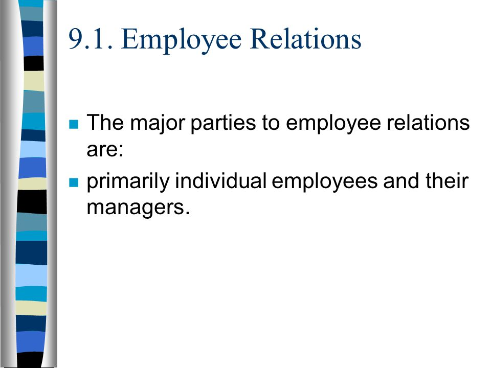 9.1. Employee Relations The major parties to employee relations are: primarily individual employees and their managers.