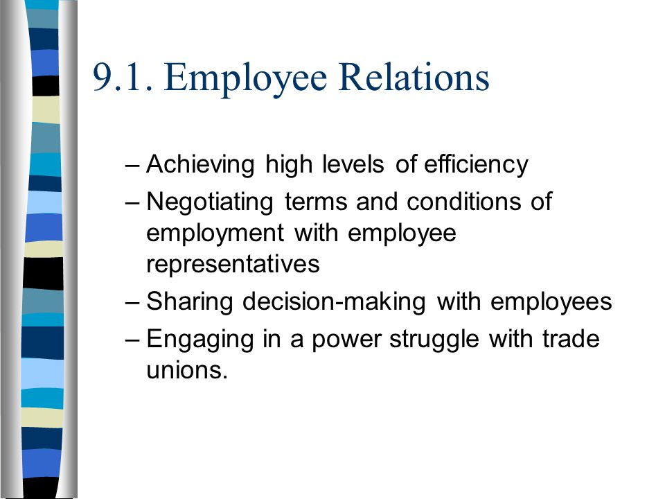9.1. Employee Relations –Achieving high levels of efficiency –Negotiating terms and conditions of employment with employee representatives –Sharing de