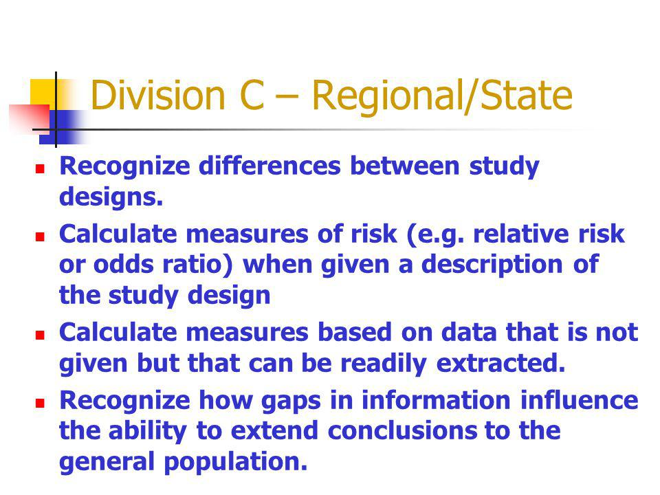 Division C – Regional/State Recognize differences between study designs. Calculate measures of risk (e.g. relative risk or odds ratio) when given a de