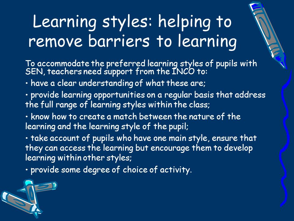 Acknowledging learning styles The Dunn and Dunn model contains 5 learning style domains Environmental - sound, light, temperature, design Emotional – motivation, persistence, responsibility, structure Sociological- learning by self, pairs, team, and with an adult Physiological- perceptual preference, food and drink intake, time of day, mobility Psychological – global or analytical preferences, impulsive and reflective