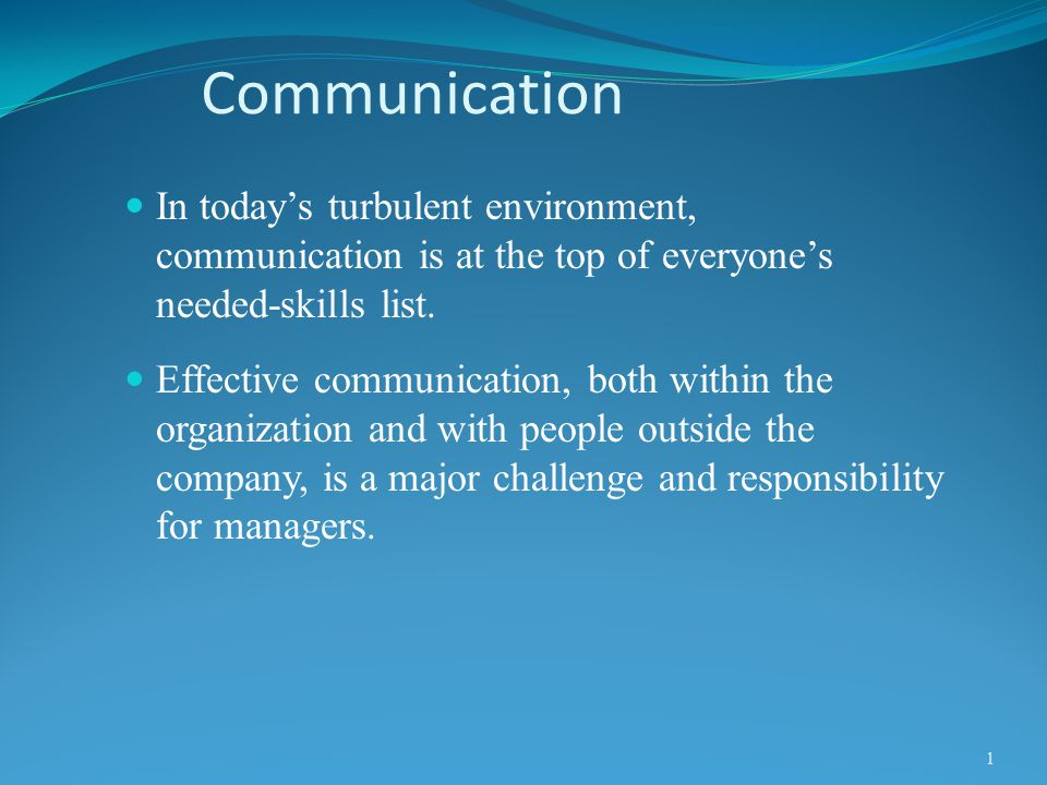 Communication In today's turbulent environment, communication is at the top of everyone's needed-skills list. Effective communication, both within the