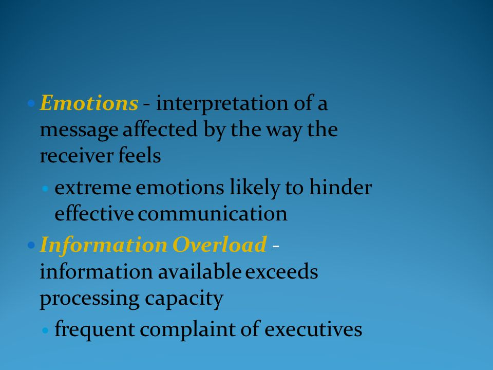 Emotions - interpretation of a message affected by the way the receiver feels extreme emotions likely to hinder effective communication Information Ov