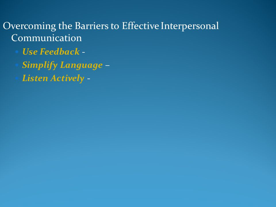 Overcoming the Barriers to Effective Interpersonal Communication Use Feedback - Simplify Language – Listen Actively -