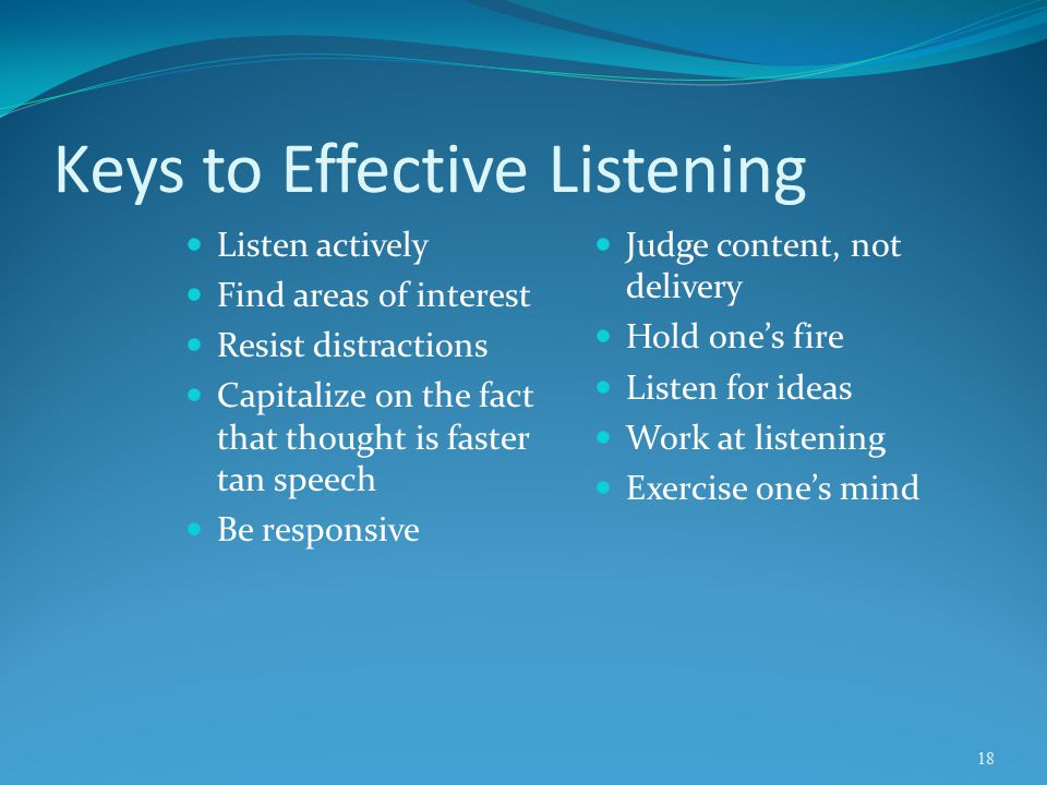 Keys to Effective Listening Listen actively Find areas of interest Resist distractions Capitalize on the fact that thought is faster tan speech Be res