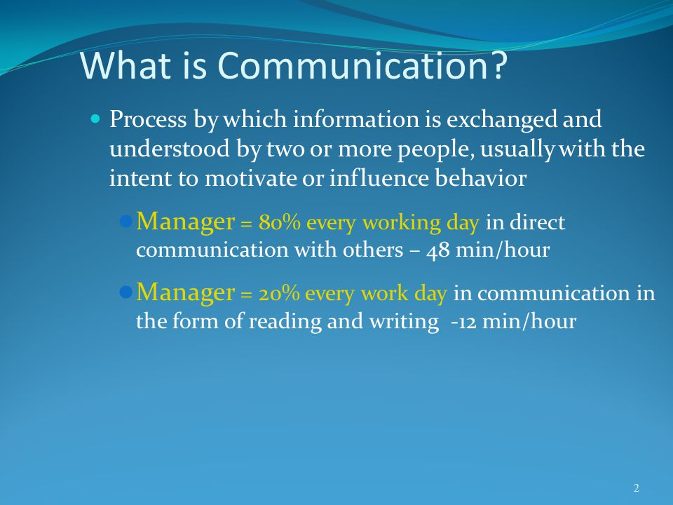 What is Communication? Process by which information is exchanged and understood by two or more people, usually with the intent to motivate or influenc