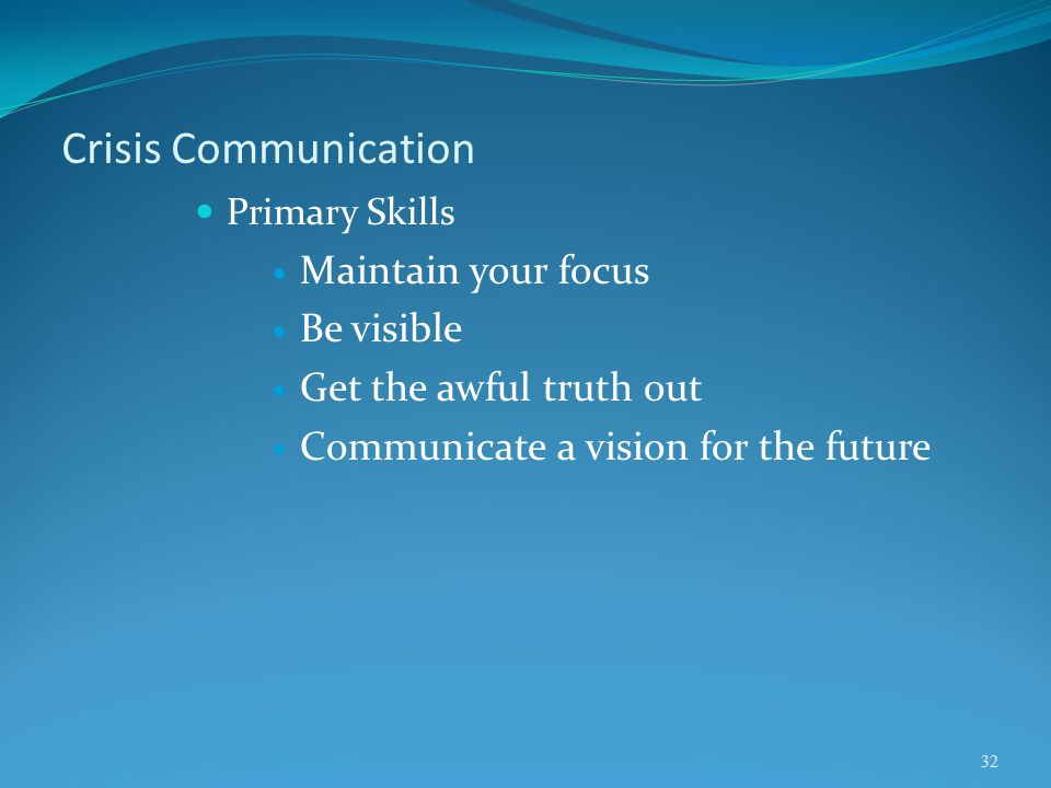 Crisis Communication Primary Skills Maintain your focus Be visible Get the awful truth out Communicate a vision for the future 32