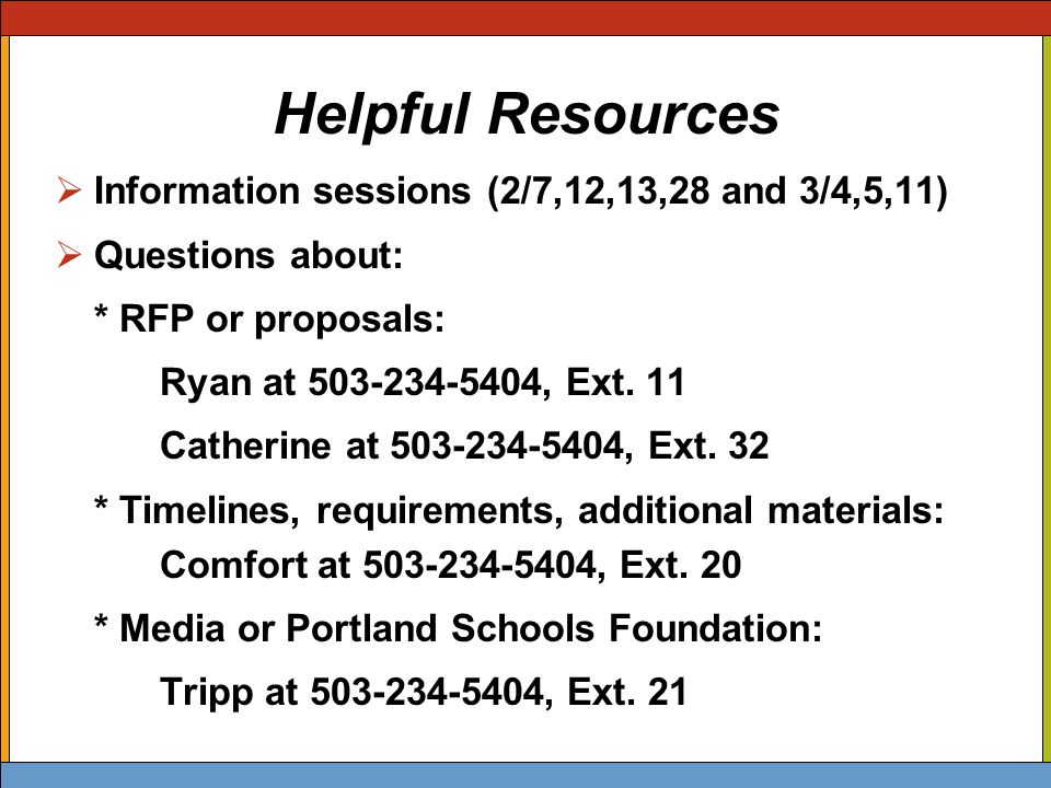 Helpful Resources  Information sessions (2/7,12,13,28 and 3/4,5,11)  Questions about: * RFP or proposals: Ryan at 503-234-5404, Ext.