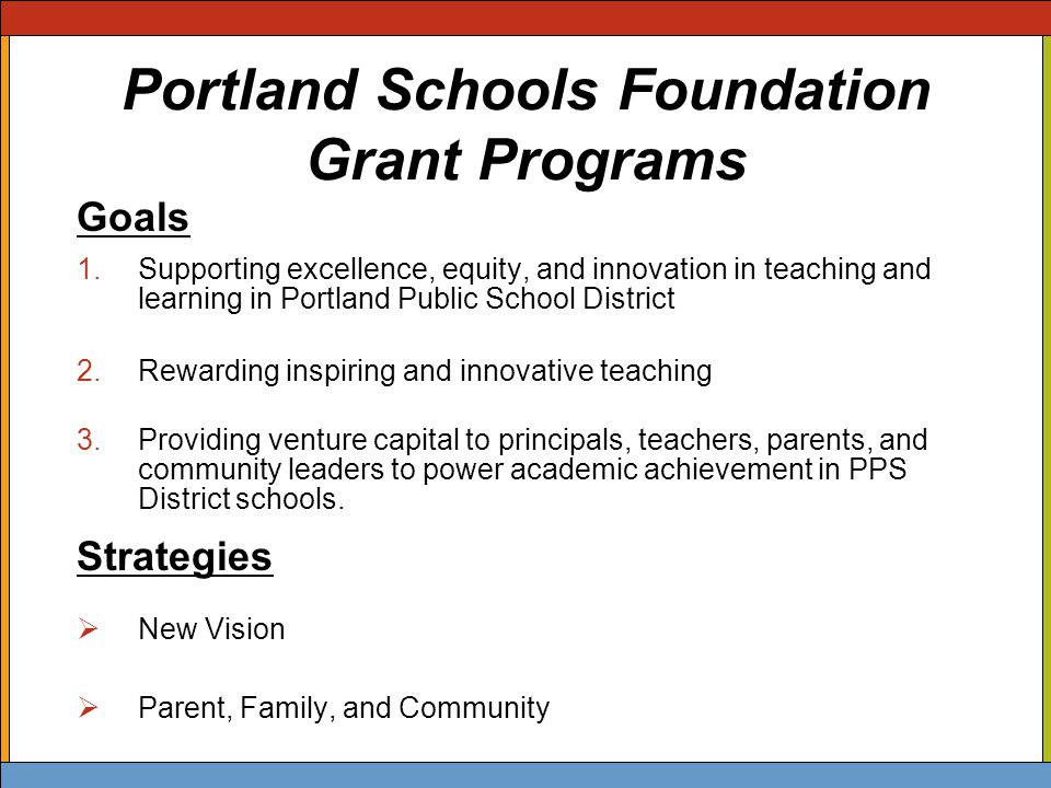 Portland Schools Foundation Grant Programs Goals 1.Supporting excellence, equity, and innovation in teaching and learning in Portland Public School District 2.Rewarding inspiring and innovative teaching 3.Providing venture capital to principals, teachers, parents, and community leaders to power academic achievement in PPS District schools.