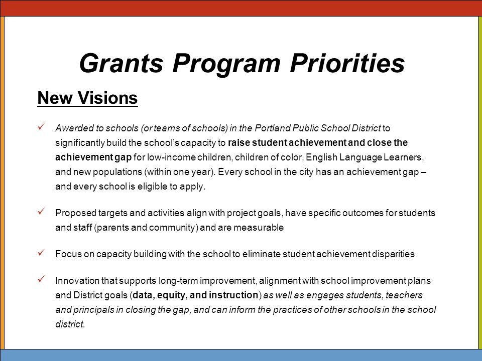 Grants Program Priorities New Visions Awarded to schools (or teams of schools) in the Portland Public School District to significantly build the school's capacity to raise student achievement and close the achievement gap for low-income children, children of color, English Language Learners, and new populations (within one year).