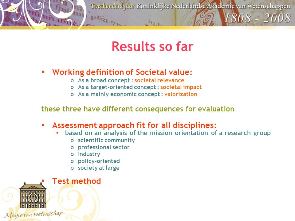 Results so far  Working definition of Societal value: oAs a broad concept : societal relevance oAs a target-oriented concept : societal impact oAs a