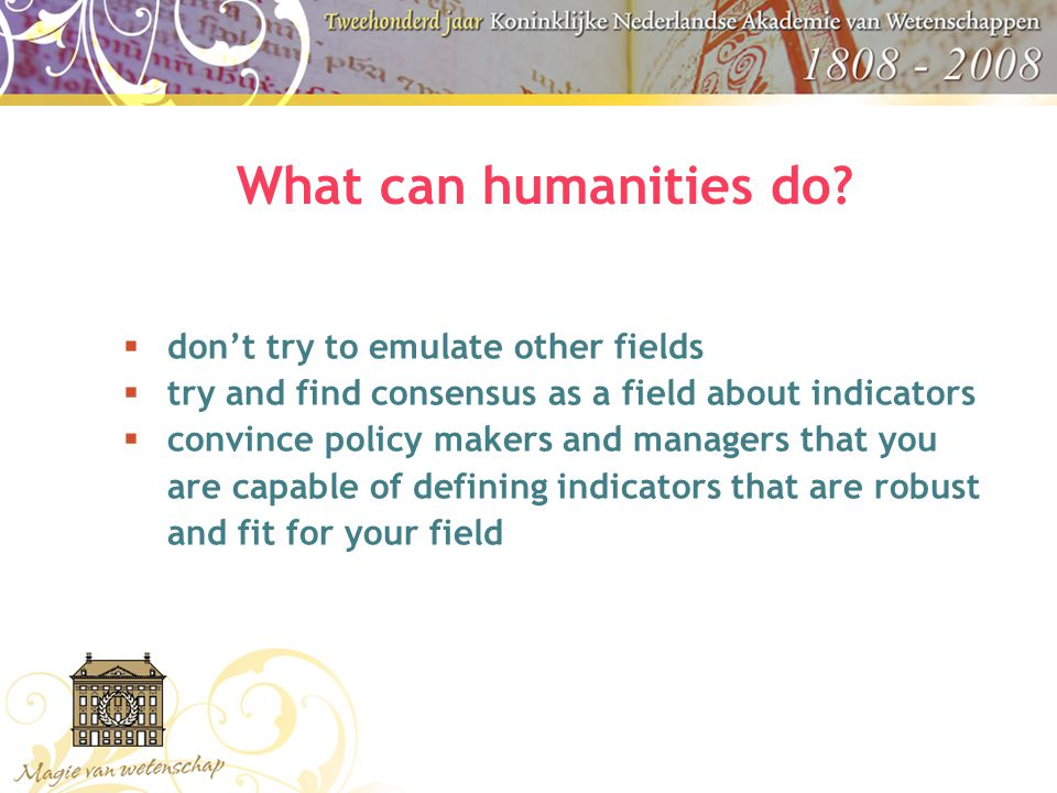 What can humanities do?  don't try to emulate other fields  try and find consensus as a field about indicators  convince policy makers and managers