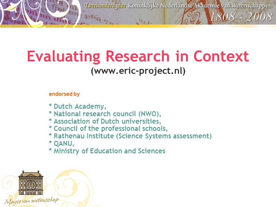 ERiC: Development of alternative evaluation methods WHY ERiC  to inform boards / government about societal relevance of research (accountability and Lisbon ambitions)  to help research areas that are not happy with dominant evaluation approaches : humanities, social sciences, technical sciences, health research, MIT, etc.