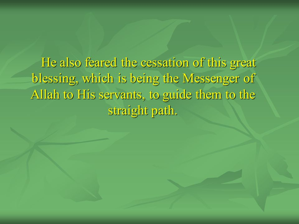 He also feared the cessation of this great blessing, which is being the Messenger of Allah to His servants, to guide them to the straight path.