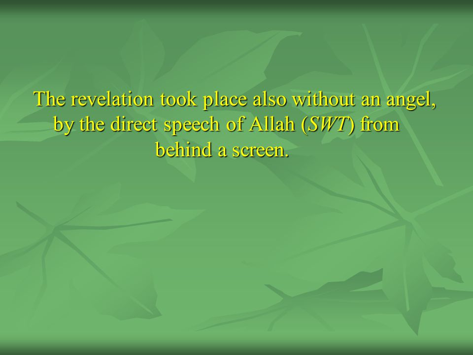 The revelation took place also without an angel, by the direct speech of Allah (SWT) from behind a screen.