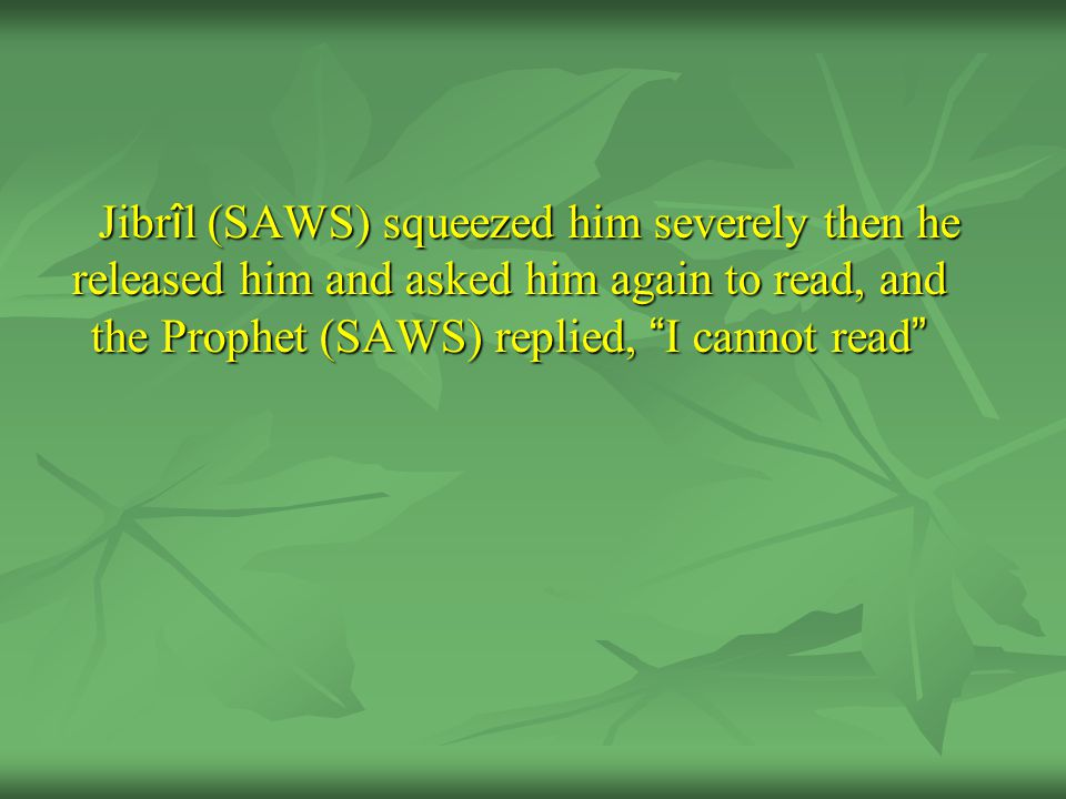 Jibr î l (SAWS) squeezed him severely then he released him and asked him again to read, and the Prophet (SAWS) replied, I cannot read