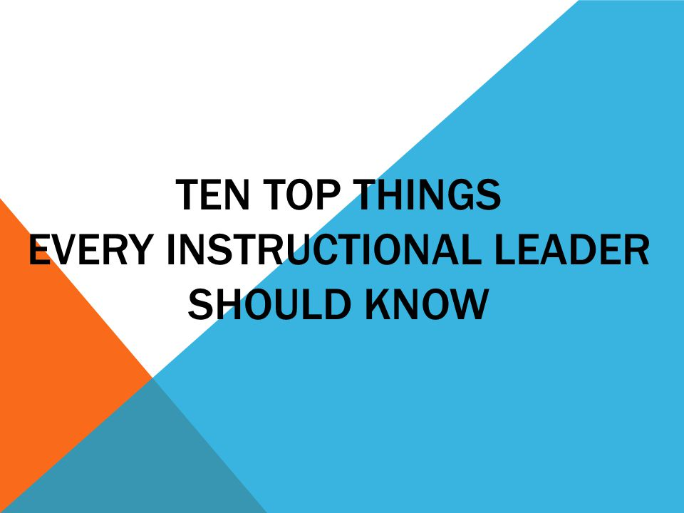 TEN TOP THINGS EVERY INSTRUCTIONAL LEADER SHOULD KNOW