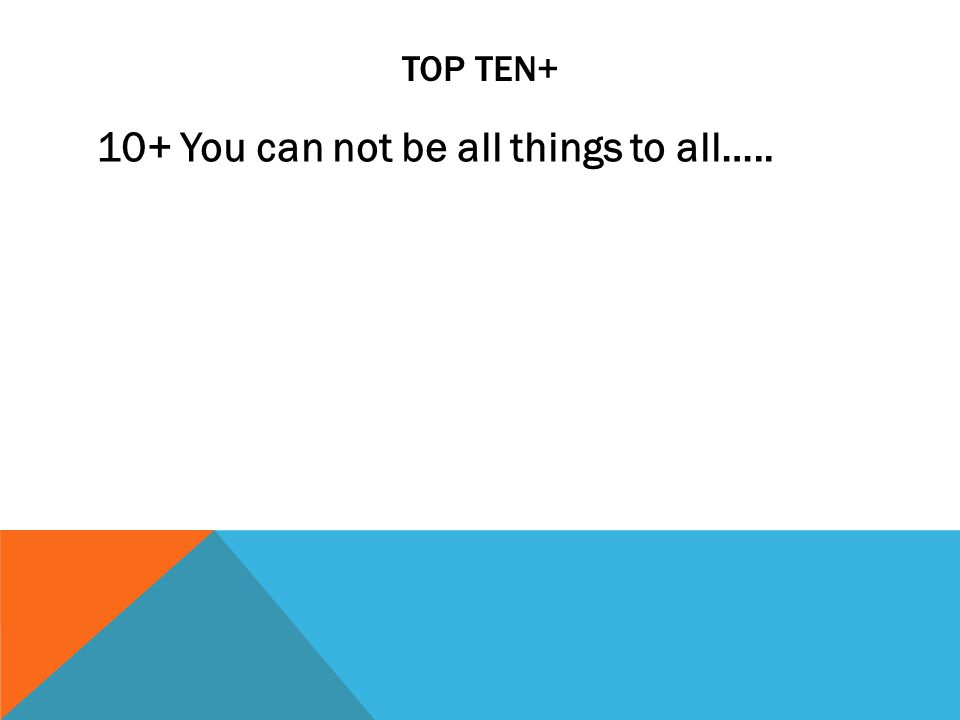 TOP TEN+ 10+ You can not be all things to all…..