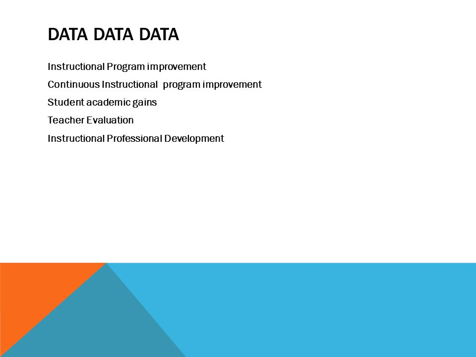 DATA DATA DATA Instructional Program improvement Continuous Instructional program improvement Student academic gains Teacher Evaluation Instructional