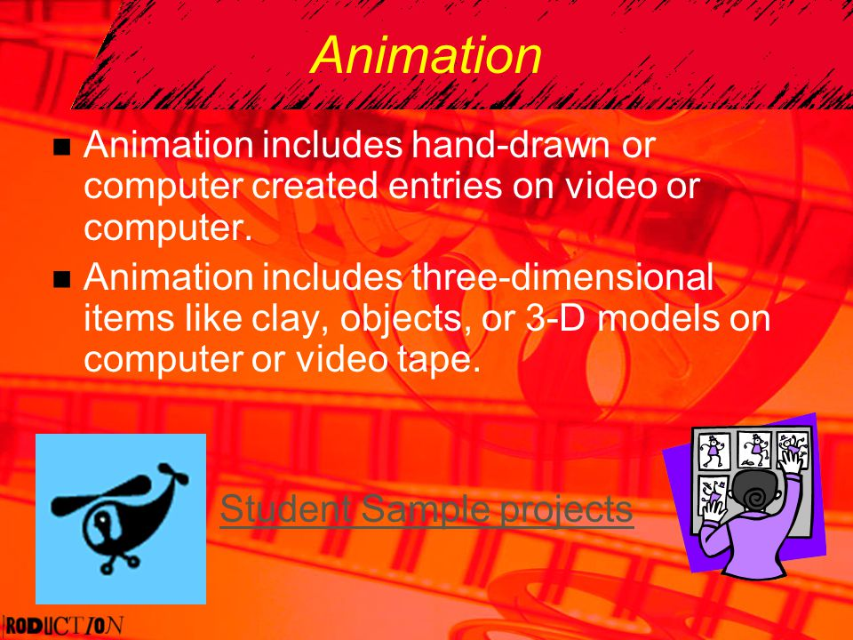 Animation Animation includes hand-drawn or computer created entries on video or computer. Animation includes three-dimensional items like clay, object