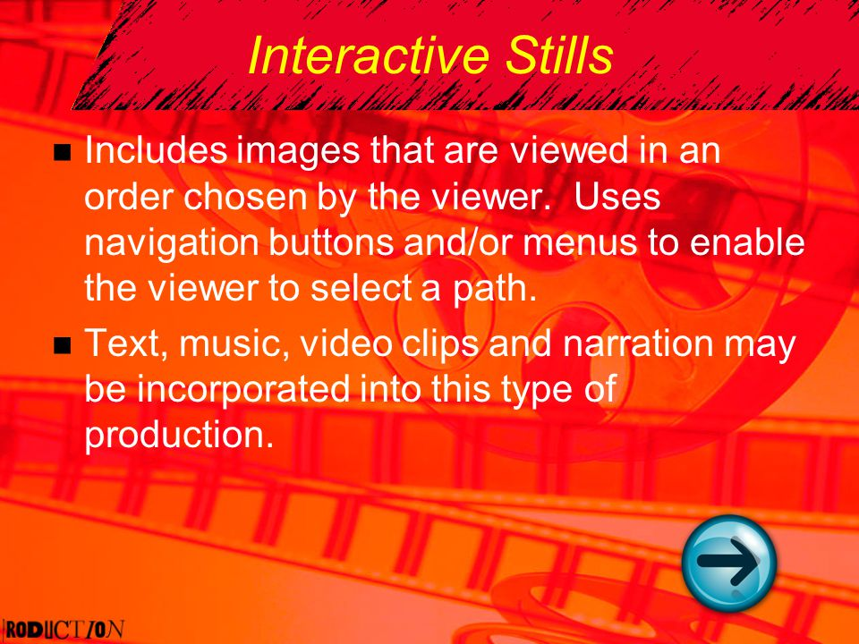 Interactive Stills Includes images that are viewed in an order chosen by the viewer. Uses navigation buttons and/or menus to enable the viewer to sele