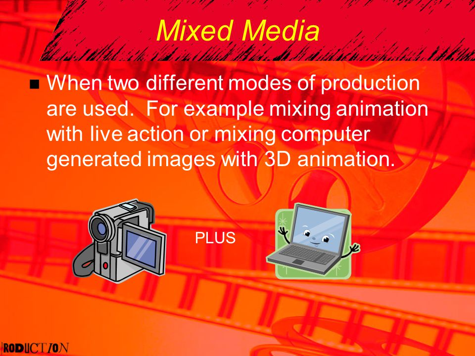 Mixed Media When two different modes of production are used. For example mixing animation with live action or mixing computer generated images with 3D