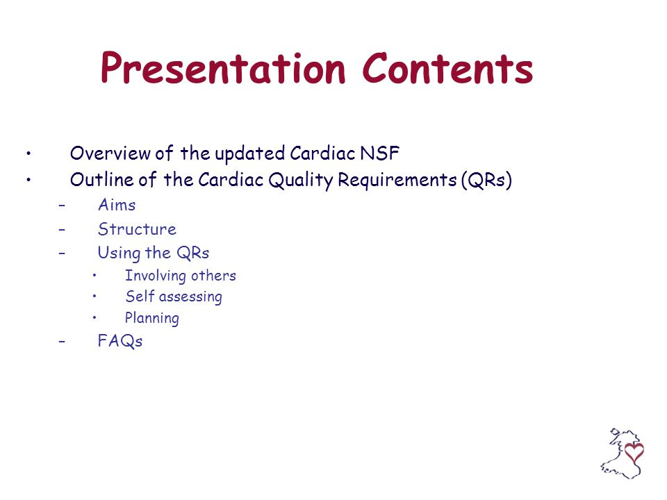 Presentation Contents Overview of the updated Cardiac NSF Outline of the Cardiac Quality Requirements (QRs) –Aims –Structure –Using the QRs Involving others Self assessing Planning –FAQs