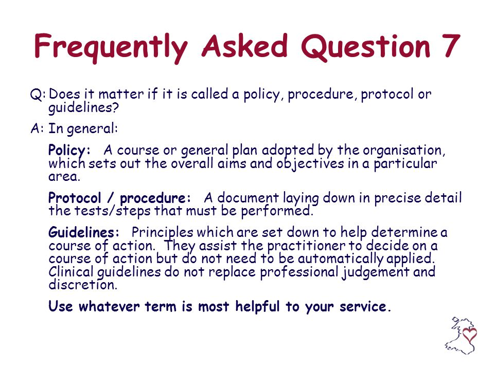 Frequently Asked Question 7 Q:Does it matter if it is called a policy, procedure, protocol or guidelines.