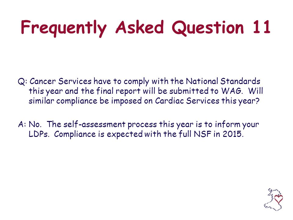 Frequently Asked Question 11 Q: Cancer Services have to comply with the National Standards this year and the final report will be submitted to WAG.