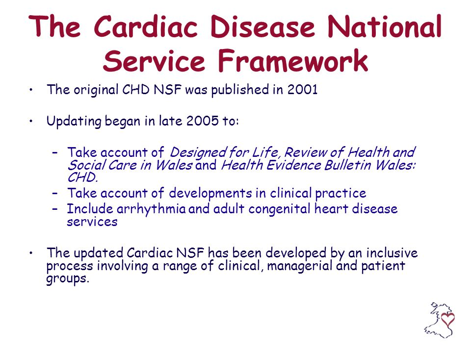 The Cardiac Disease National Service Framework The original CHD NSF was published in 2001 Updating began in late 2005 to: –Take account of Designed for Life, Review of Health and Social Care in Wales and Health Evidence Bulletin Wales: CHD.
