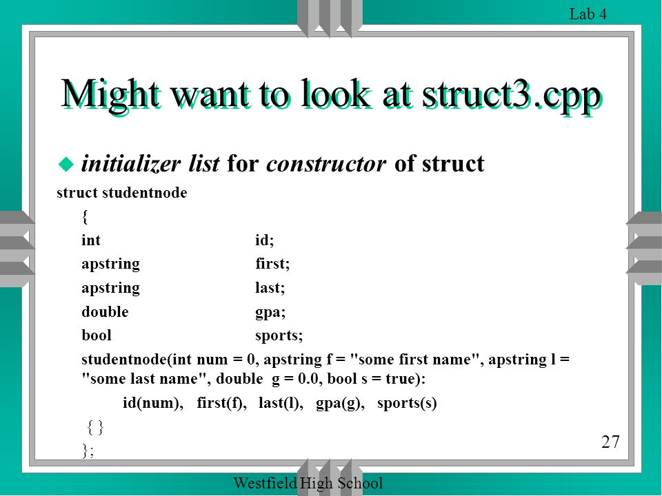 27 Lab 4 Westfield High School Might want to look at struct3.cpp u initializer list for constructor of struct struct studentnode { intid; apstring first; apstring last; double gpa; bool sports; studentnode(int num = 0, apstring f = some first name , apstring l = some last name , double g = 0.0, bool s = true): id(num), first(f), last(l), gpa(g), sports(s) { } };