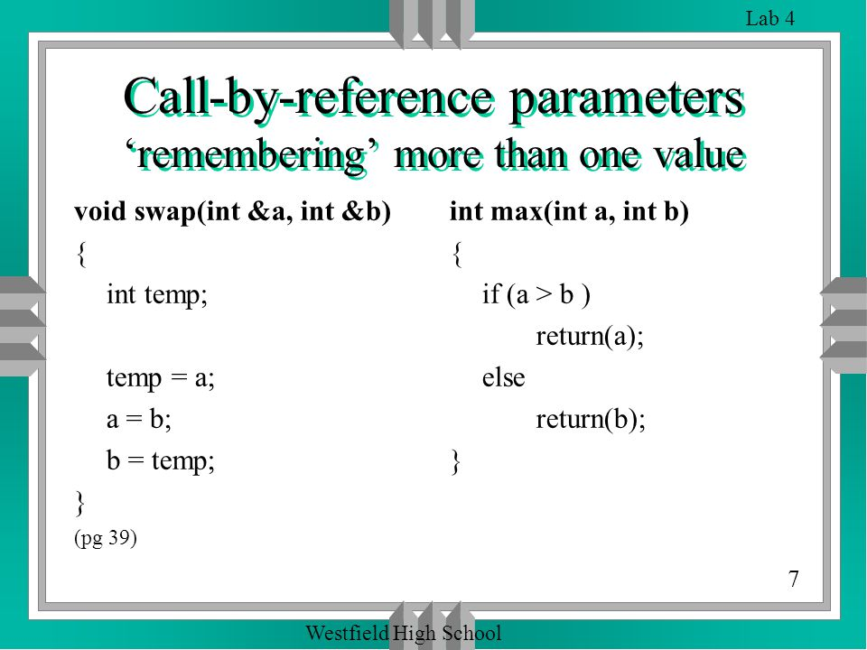 7 Lab 4 Westfield High School Call-by-reference parameters 'remembering' more than one value void swap(int &a, int &b) { int temp; temp = a; a = b; b = temp; } (pg 39) int max(int a, int b) { if (a > b ) return(a); else return(b); }