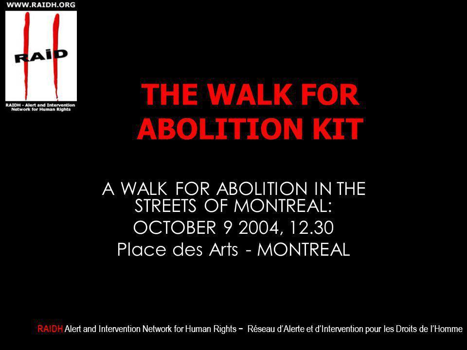 THE WALK FOR ABOLITION KIT A WALK FOR ABOLITION IN THE STREETS OF MONTREAL: OCTOBER 9 2004, 12.30 Place des Arts - MONTREAL RAIDH Alert and Intervention Network for Human Rights - Réseau d'Alerte et d'Intervention pour les Droits de l'Homme