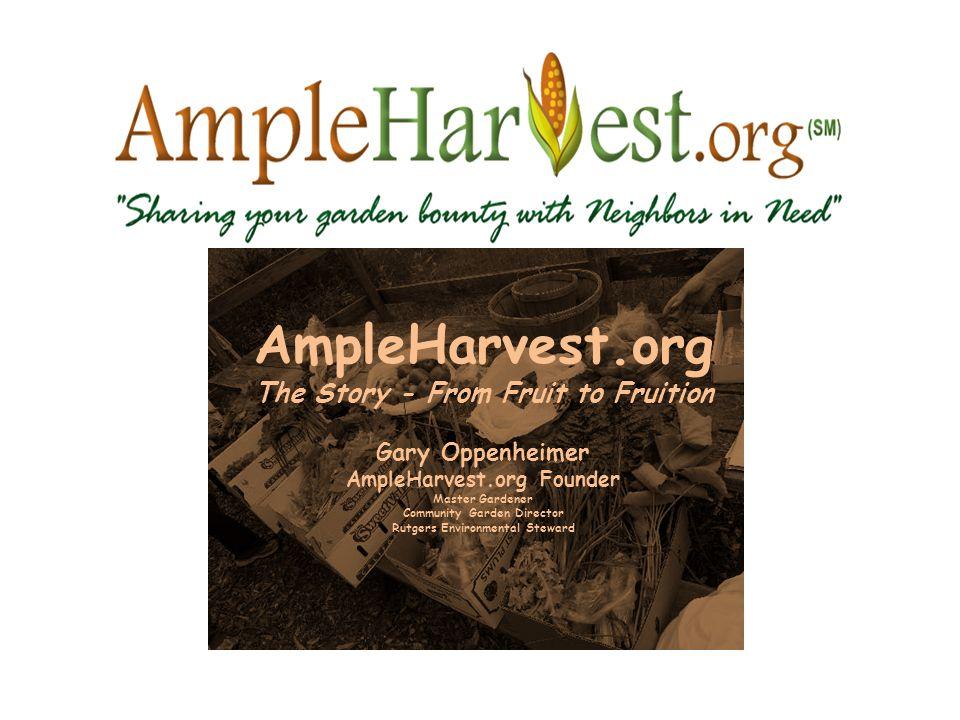 AmpleHarvest.org The Story - From Fruit to Fruition Gary Oppenheimer AmpleHarvest.org Founder Master Gardener Community Garden Director Rutgers Environmental Steward
