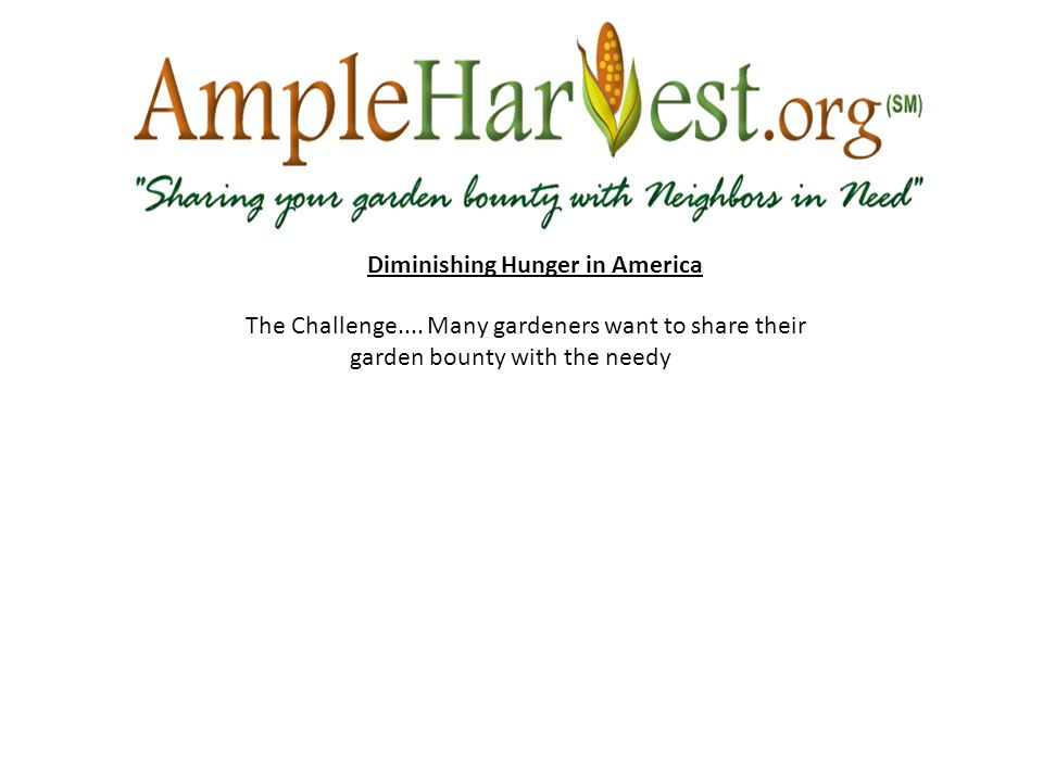 The Challenge.... Many gardeners want to share their garden bounty with the needy Diminishing Hunger in America