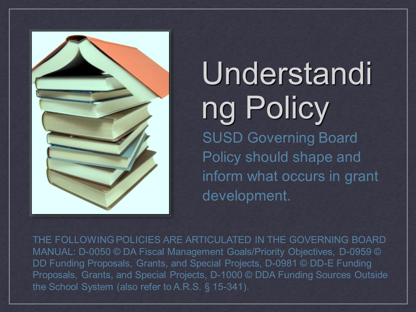 Understandi ng Policy SUSD Governing Board Policy should shape and inform what occurs in grant development. THE FOLLOWING POLICIES ARE ARTICULATED IN