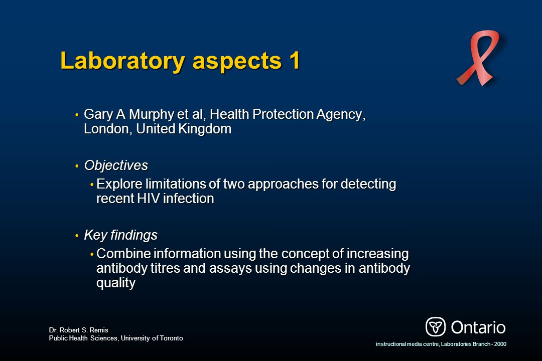 instructional media centre, Laboratories Branch - 2000 Laboratory aspects 1 Gary A Murphy et al, Health Protection Agency, London, United Kingdom Gary A Murphy et al, Health Protection Agency, London, United Kingdom Objectives Objectives Explore limitations of two approaches for detecting recent HIV infection Explore limitations of two approaches for detecting recent HIV infection Key findings Key findings Combine information using the concept of increasing antibody titres and assays using changes in antibody quality Combine information using the concept of increasing antibody titres and assays using changes in antibody quality Dr.
