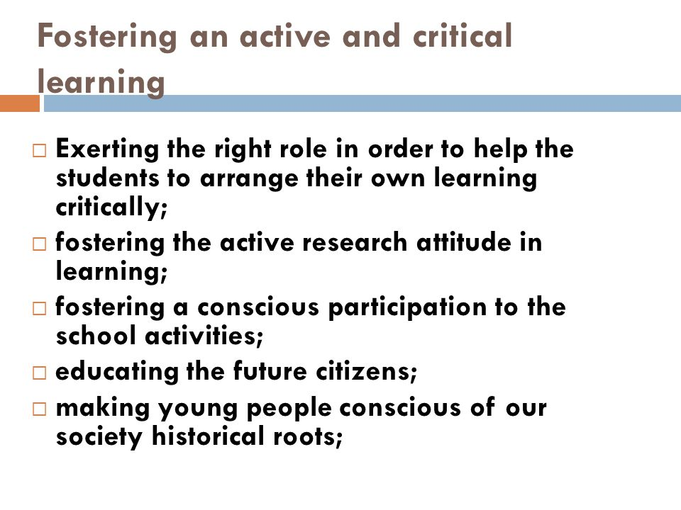Fostering an active and critical learning  Exerting the right role in order to help the students to arrange their own learning critically;  fosterin