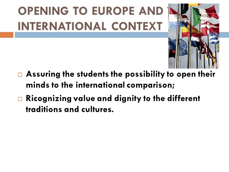 OPENING TO EUROPE AND TO INTERNATIONAL CONTEXT  Assuring the students the possibility to open their minds to the international comparison;  Ricogniz