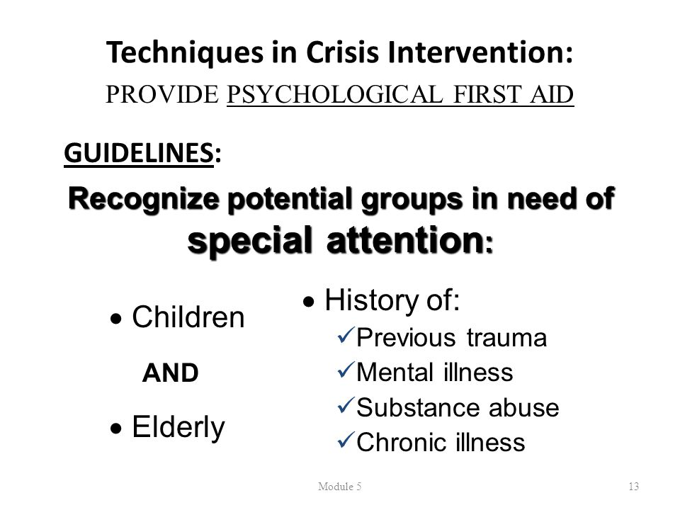 Techniques in Crisis Intervention: GUIDELINES: Module 513 PROVIDE PSYCHOLOGICAL FIRST AID Recognize potential groups in need of special attention : 