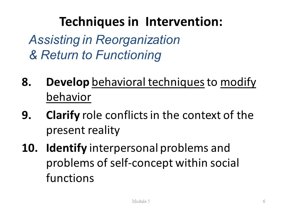 Techniques in Intervention: 8.Develop behavioral techniques to modify behavior 9.Clarify role conflicts in the context of the present reality 10.Identify interpersonal problems and problems of self-concept within social functions Module 56 Assisting in Reorganization & Return to Functioning
