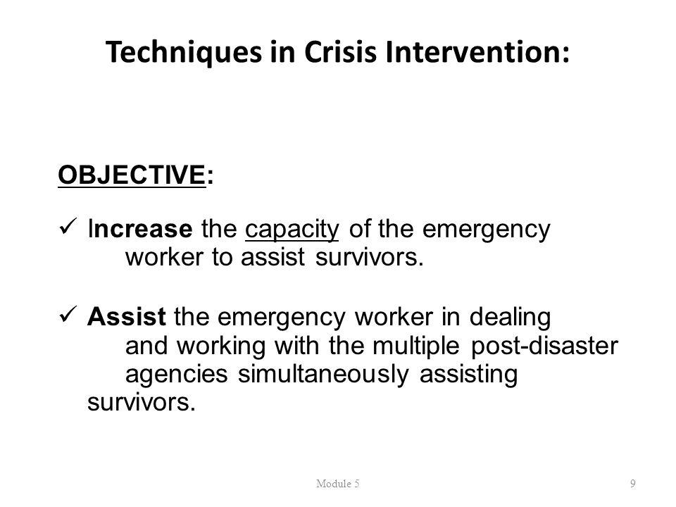 Techniques in Crisis Intervention: Module 59 OBJECTIVE: Increase the capacity of the emergency worker to assist survivors.