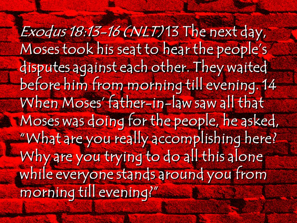 Exodus 18:13-16 (NLT) 13 The next day, Moses took his seat to hear the people's disputes against each other.