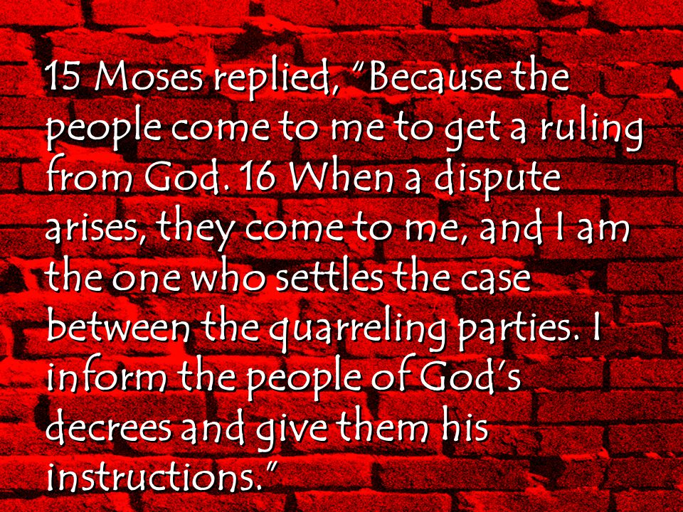 """15 Moses replied, """"Because the people come to me to get a ruling from God. 16 When a dispute arises, they come to me, and I am the one who settles the"""