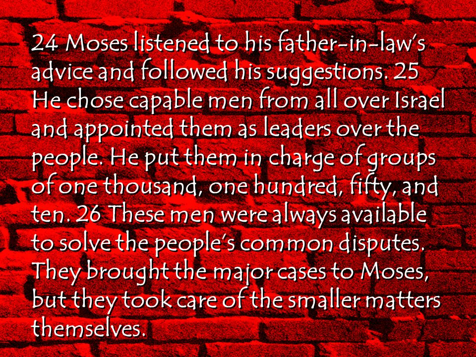 24 Moses listened to his father-in-law's advice and followed his suggestions. 25 He chose capable men from all over Israel and appointed them as leade